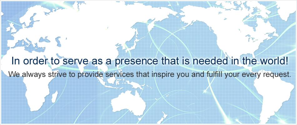 世界で必要とされる存在でありつづけるために!お客様に感動を与えられるサービスを提供しつづけます。